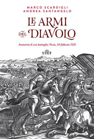 Le armi del Diavolo: Anatomia di una battaglia: Pavia, 24 febbraio 1525