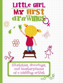 My First Drawings: Little Girl: Sketches, Drawings, and Masterpieces of a Budding Artist