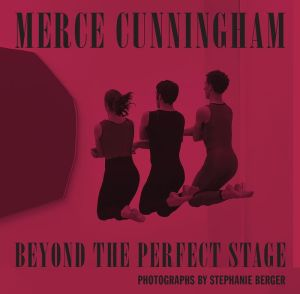 Merce Cunningham: Beyond the Perfect Stage: Photographs by Stephanie Berger