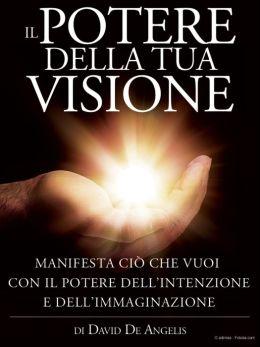 Il Potere della Tua Visione - Manifesta ciò che vuoi con il Potere dell'Intenzione e dell'Immaginazione