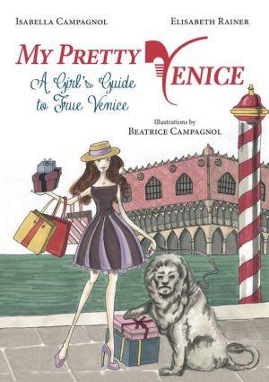 My Pretty Venice: A Girl's Guide to True Venice