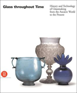 Glass Throughout Time: History and Technology of Glassmaking from the Ancient World to the Present Rosa Barovier Mentasti