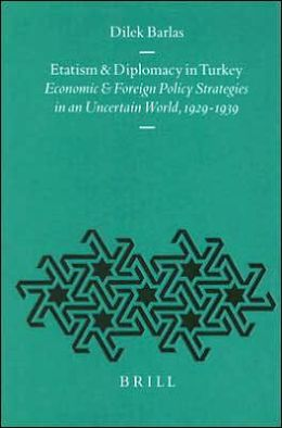Etatism and Diplomacy in Turkey: Economic and Foreign Policy Strategies in an Uncertain World, 1929-1939