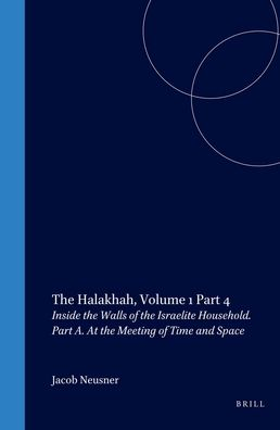 The Halakhah, Volume 1 Part 4: Inside the Walls of the Israelite Household. Part A. At the Meeting of Time and Space