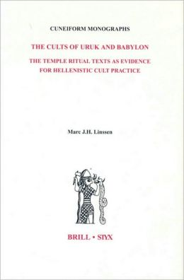 The Cults of Uruk and Babylon: The Temple Ritual Texts as Evidence for Hellenistic Cult Practice