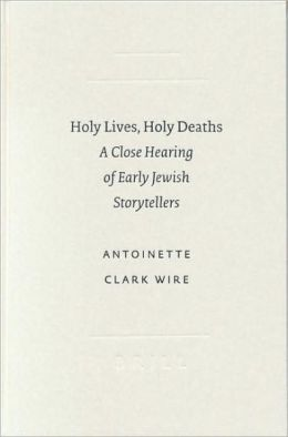 Holy Lives, Holy Deaths: A Close Hearing of Early Jewish Storytellers