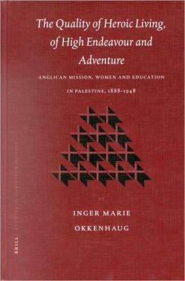 The Quality of Heroic Living, of High Endeavour and Adventure: Anglican Mission, Women and Education in Palestine, 1888-1948