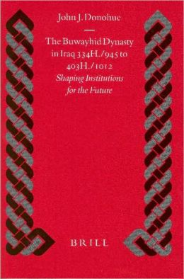 The Buwayhid Dynasty in Iraq 334H./945 to 403H./1012: Shaping Institutions for the Future