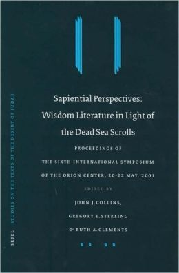 Sapiential Perspectives: Wisdom Literature in Light of the Dead Sea Scrolls: Proceedings of the Sixth International Symposium of The Orion Center for the Study of the Dead Sea Scrolls and Associated Literature, 20-22 May, 2001