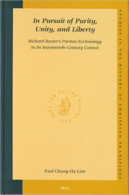 In Pursuit of Purity, Unity, and Liberty: Richard Baxter's Puritan Ecclesiology in Its Seventeenth-Century Context