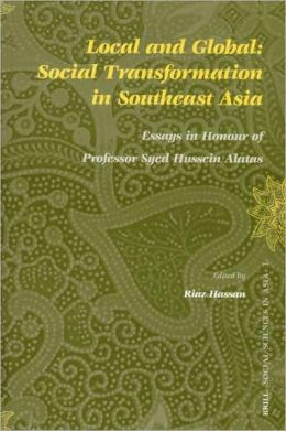 Local and Global: Social Transformation in Southeast Asia: Essays in Honour of Professor Syed Hussein Alatas