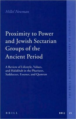 Proximity to Power and Jewish Sectarian Groups of the Ancient Period: A Review of Lifestyle, Values, and Halakha in the Pharisees, Sadducees, Essenes, and Qumran