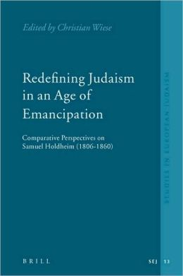 Redefining Judaism in an Age of Emancipation: Comparative Perspectives on Samuel Holdheim (1806-1860)