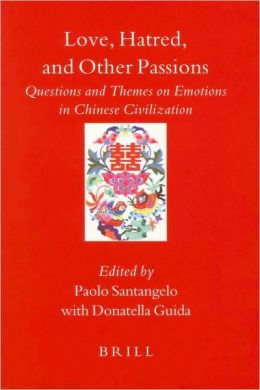 Love, Hatred, and Other Passions: Questions and Themes on Emotions in Chinese Civilization