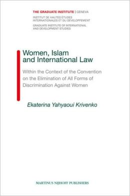 Women, Islam and International Law: Within the Context of the Convention on the Elimination of All Forms of Discrimination Against Women