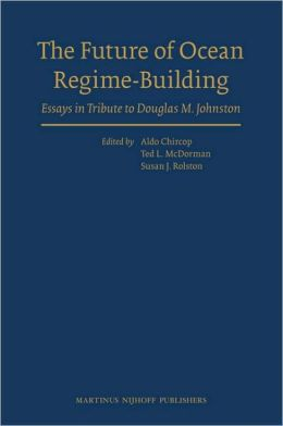 The Future of Ocean Regime-Building: Essays in Tribute to Douglas M. Johnston