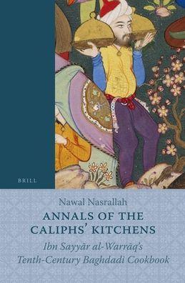 Annals of the Caliphs' Kitchens: Ibn Sayyar al-Warraq's Tenth-Century Baghdadi Cookbook