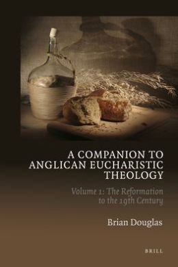 A Companion to Anglican Eucharistic Theology: Volume 1: The Reformation to the 19th Century