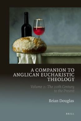 A Companion to Anglican Eucharistic Theology: Volume 2: The 20th Century to the Present.