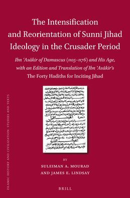 The Intensification and Reorientation of Sunni Jihad Ideology in the Crusader Period: Ibn ?As?kir of Damascus (1105?1176) and His Age, with an Edition and Translation of Ibn ?As?kir?s <i>The Forty Hadiths for Inciting Jihad</i>