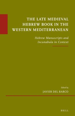The Late Medieval Hebrew Book in the Western Mediterranean: Hebrew Manuscripts and Incunabula in Context