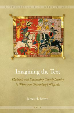 Imagining the Text: Ekphrasis and Envisioning Courtly Identity in Wirnt von Gravenberg's <i>Wigalois</i>