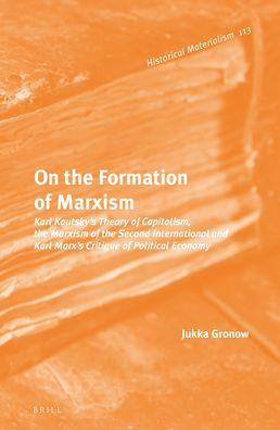 On the Formation of Marxism: Karl Kautsky?s Theory of Capitalism, the Marxism of the Second International and Karl Marx?s Critique of Political Economy