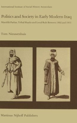 Politics and Society in Early Modern Iraq: Mamluk Pashas, Tribal Shayks, and Local Rule Between 1802 and 1831