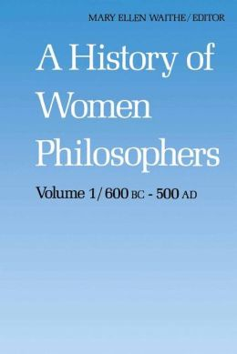 A History of Women Philosophers: Ancient Women Philosophers 600 B.C. -- 500 A.D.