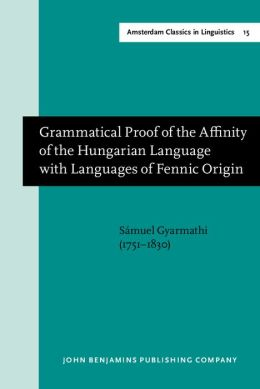 Grammatical Proof of the Affinity of the Hungarian Language with Languages of Fennic Origin (Gottingen: Dieterich, 1799)