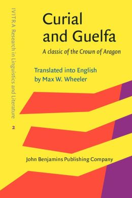 Curial and Guelfa: A classic of the Crown of Aragon. Translated into English by Max W. Wheeler