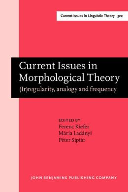 Current Issues in Morphological Theory: (Ir)regularity, analogy and frequency. Selected papers from the 14th International Morphology Meeting, Budapest, 13-16 May 2010