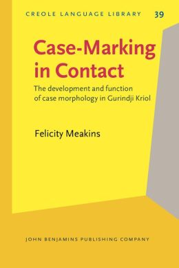 Case-Marking in Contact: The development and function of case morphology in Gurindji Kriol (Creole Language Library) Felicity Meakins