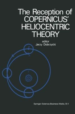 The Reception of Copernicus' Heliocentric Theory: Proceedings of a Symposium Organized by the Nicolas Copernicus Committee of the International Union of the History and Philosophy of Science Torun, Poland 1973