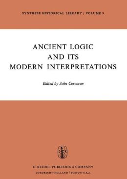 Ancient Logic and Its Modern Interpretations: Proceedings of the Buffalo Symposium on Modernist Interpretations of Ancient Logic, 21 and 22 April, 1972