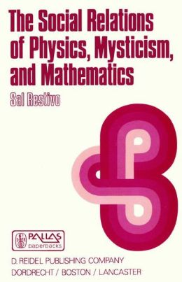 The Social Relations of Physics, Mysticism, and Mathematics: Studies in Social Structure, Interests, and Ideas