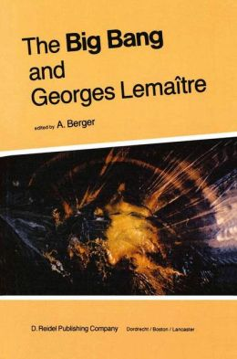 The Big Bang and Georges Lemaître: Proceedings of a Symposium in honour of G. Lemaître fifty years after his initiation of Big-Bang Cosmology, Louvain-Ia-Neuve, Belgium, 10-13 October 1983