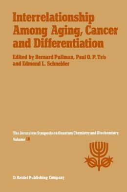 Interrelationship Among Aging, Cancer and Differentiation: Proceedings of the Eighteenth Jerusalem Symposium on Quantum Chemistry and Biochemistry Held in Jerusalem, Israel, April 29-May 2, 1985