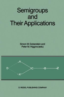 Semigroups and Their Applications: Proceedings of the International Conference ''Algebraic Theory of Semigroups and Its Applications'' held at the California State University, Chico, April 10-12, 1986