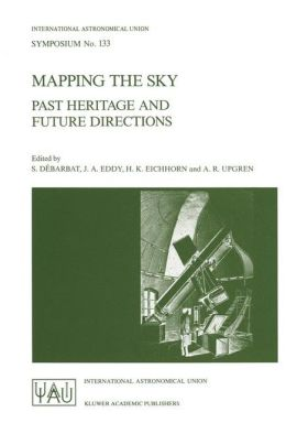 Mapping the Sky: Past Heritage and Future Directions Proceedings of the 133rd Symposium of the International Astronomical Union Held in Paris, France, June 1-5, 1987