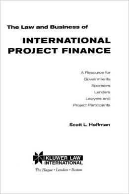 The Law And Business Of International Project Finance, A Resource For Governments, Sponsors, Lenders, Lawyers, And Project Participants