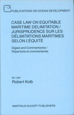 Case Law on Equitable Maritime Delimitation / Jurisprudence sur les delimitations maritimes selon l'equite;: Digest and Commentaries / Repertoire et commentares
