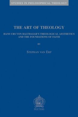 The Art of Theology Hans Urs von Balthasar's Theological Aesthetics and the Foundations of Faith