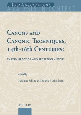 Canons and Canonic Techniques, 14th-16th Centuries: Theory, Practice, and Reception History Proceedings of the International Conference, Leuven, 4-6 October 2005
