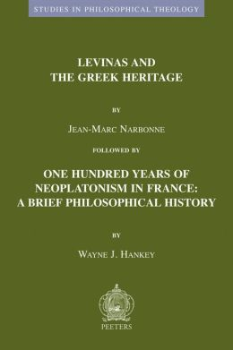 Levinas and the Greek Heritage followed by One Hundred Years of Neoplatonism in France: Brief Philosophical History