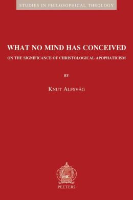 What No Mind Has Conceived: On the Significance of Christological Apophaticism