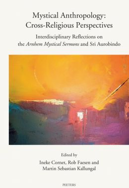 Mystical Anthropology: Cross-Religious Perspectives: Interdisciplinary Reflections on the Arnhem Mystical Sermons and Sri Aurobindo