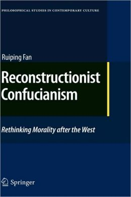 Reconstructionist Confucianism: Rethinking Morality after the West