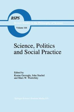 Science, Politics and Social Practice: Essays on Marxism and Science, Philosophy of Culture and the Social Sciences In honor of Robert S. Cohen
