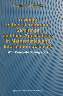 A Guide to the Literature on Semirings and their Applications in Mathematics and Information Sciences: With Complete Bibliography